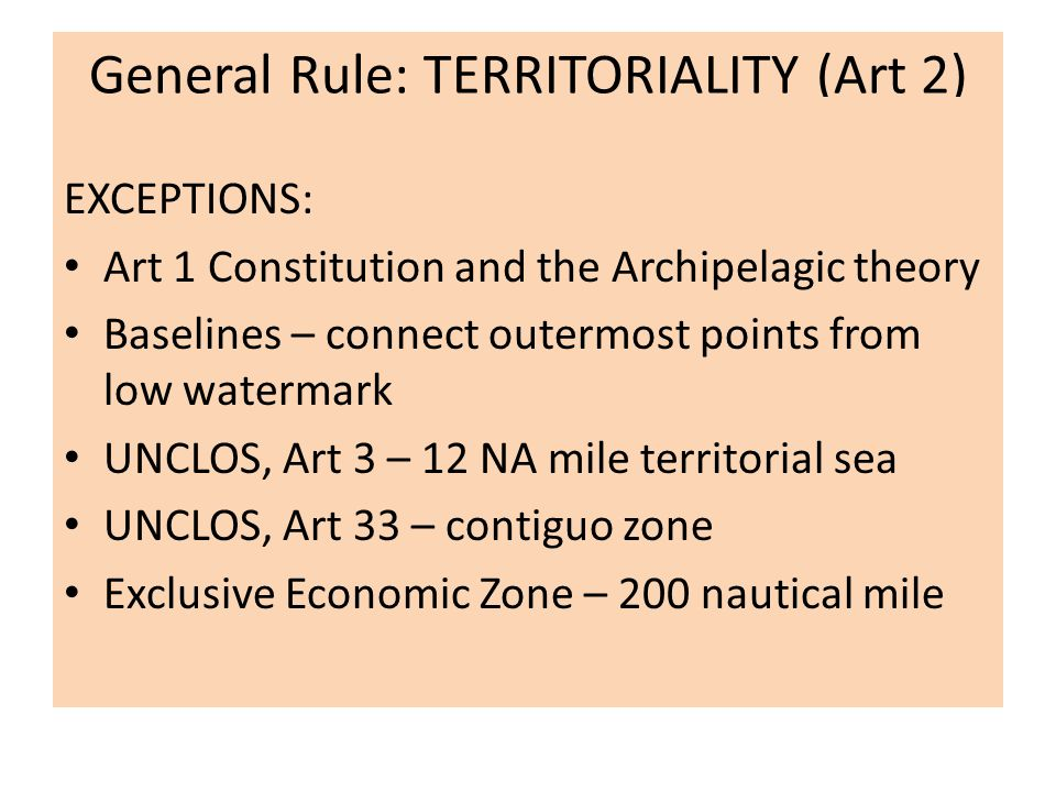 General Rule: TERRITORIALITY (Art 2) EXCEPTIONS: Art 1 Constitution and the Archipelagic theory Baselines – connect outermost points from low watermark UNCLOS, Art 3 – 12 NA mile territorial sea UNCLOS, Art 33 – contiguo zone Exclusive Economic Zone – 200 nautical mile