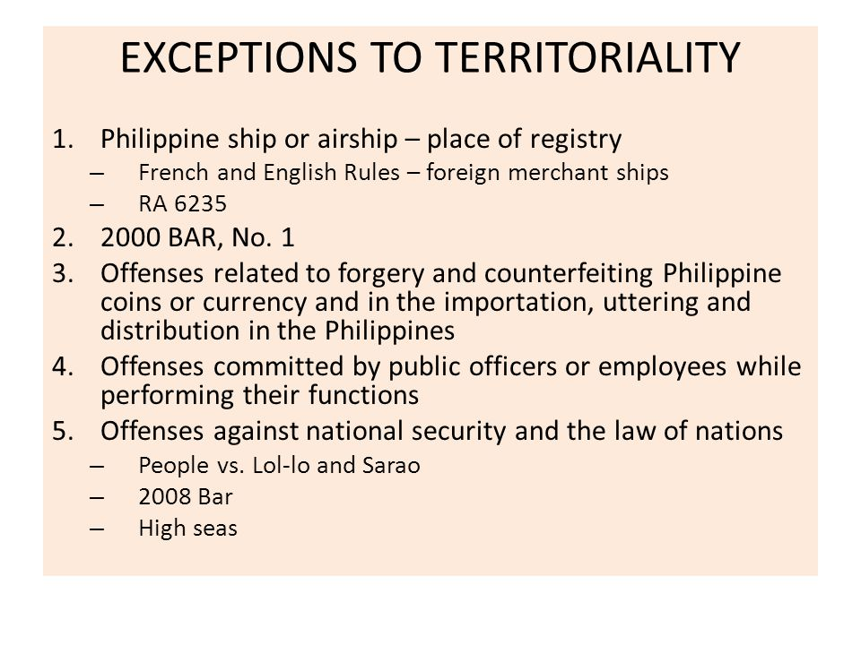 EXCEPTIONS TO TERRITORIALITY 1.Philippine ship or airship – place of registry – French and English Rules – foreign merchant ships – RA 6235 2.2000 BAR, No.