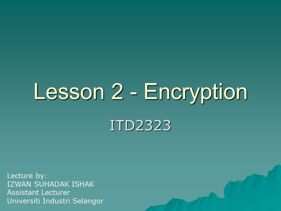 Lesson 2 - Encryption ITD2323 Lecture by: IZWAN SUHADAK ISHAK Assistant Lecturer Universiti Industri Selangor