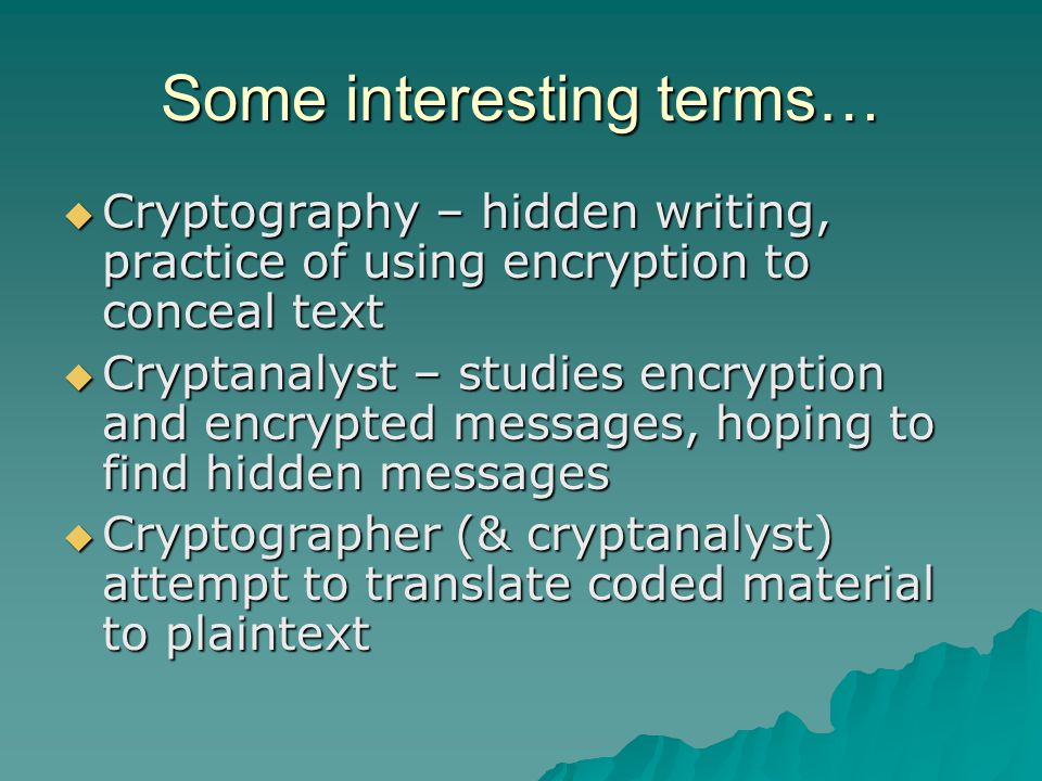 Some interesting terms…  Cryptography – hidden writing, practice of using encryption to conceal text  Cryptanalyst – studies encryption and encrypted messages, hoping to find hidden messages  Cryptographer (& cryptanalyst) attempt to translate coded material to plaintext