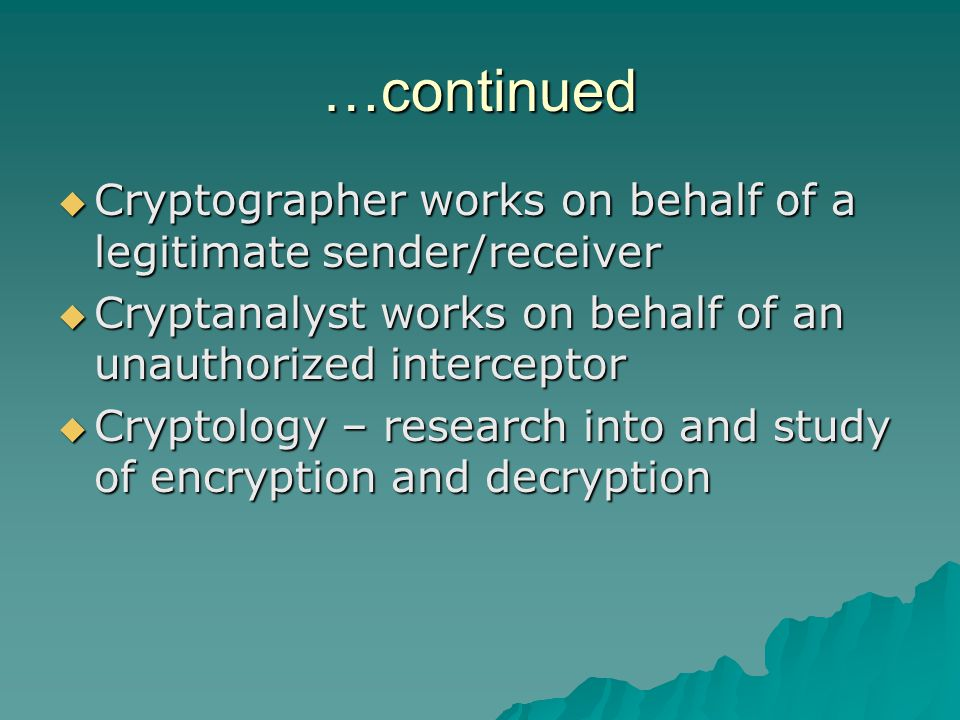 …continued  Cryptographer works on behalf of a legitimate sender/receiver  Cryptanalyst works on behalf of an unauthorized interceptor  Cryptology – research into and study of encryption and decryption