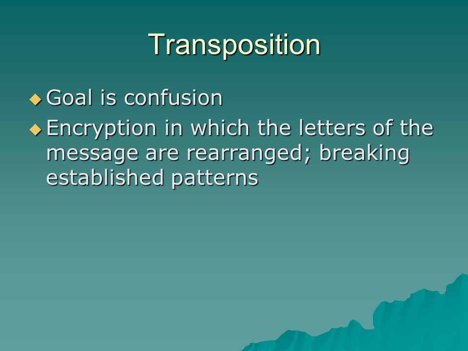 Transposition  Goal is confusion  Encryption in which the letters of the message are rearranged; breaking established patterns