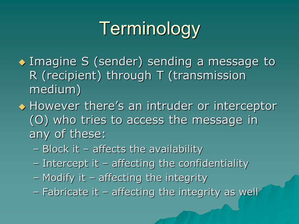 Terminology  Imagine S (sender) sending a message to R (recipient) through T (transmission medium)  However there's an intruder or interceptor (O) who tries to access the message in any of these: –Block it – affects the availability –Intercept it – affecting the confidentiality –Modify it – affecting the integrity –Fabricate it – affecting the integrity as well