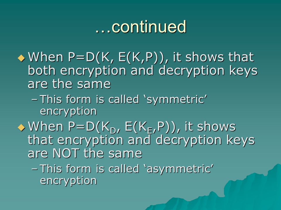 Rivest-Shamir-Adelman (RSA) Encryption  A public key system  Introduced in 1978 and remains secure until now  Combines results from number theory with degree of difficulty in determining the prime factors of a given number  Uses two keys, d & e for decryption and encryption – either private or public key can be used in the encryption  P=E(D(P))=D(E(P))