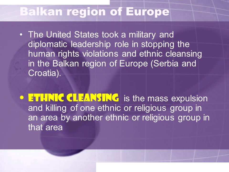 Balkan region of Europe The United States took a military and diplomatic leadership role in stopping the human rights violations and ethnic cleansing in the Balkan region of Europe (Serbia and Croatia).