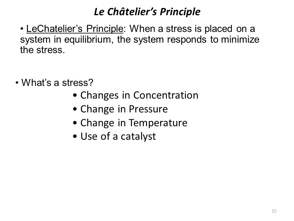 15 Le Châtelier's Principle Changes in Concentration Change in Pressure Change in Temperature Use of a catalyst LeChatelier's Principle: When a stress