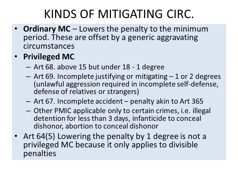 KINDS OF MITIGATING CIRC. Ordinary MC – Lowers the penalty to the minimum period. These are offset by a generic aggravating circumstances Privileged M