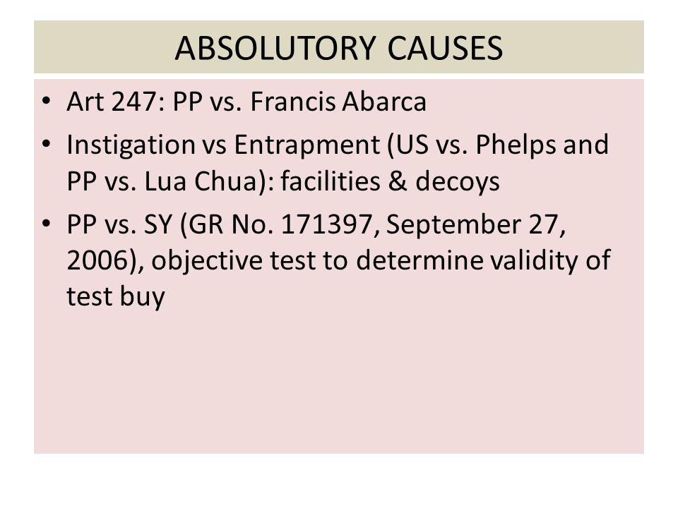 ABSOLUTORY CAUSES Art 247: PP vs. Francis Abarca Instigation vs Entrapment (US vs. Phelps and PP vs. Lua Chua): facilities & decoys PP vs. SY (GR No.