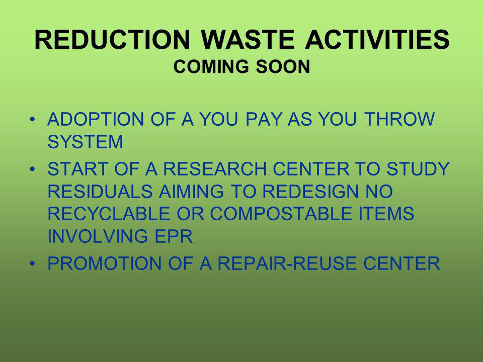 REDUCTION WASTE ACTIVITIES COMING SOON ADOPTION OF A YOU PAY AS YOU THROW SYSTEM START OF A RESEARCH CENTER TO STUDY RESIDUALS AIMING TO REDESIGN NO RECYCLABLE OR COMPOSTABLE ITEMS INVOLVING EPR PROMOTION OF A REPAIR-REUSE CENTER