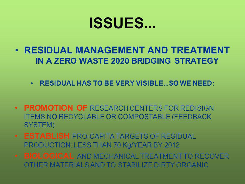 ISSUES... RESIDUAL MANAGEMENT AND TREATMENT IN A ZERO WASTE 2020 BRIDGING STRATEGY RESIDUAL HAS TO BE VERY VISIBLE...SO WE NEED: PROMOTION OF RESEARCH