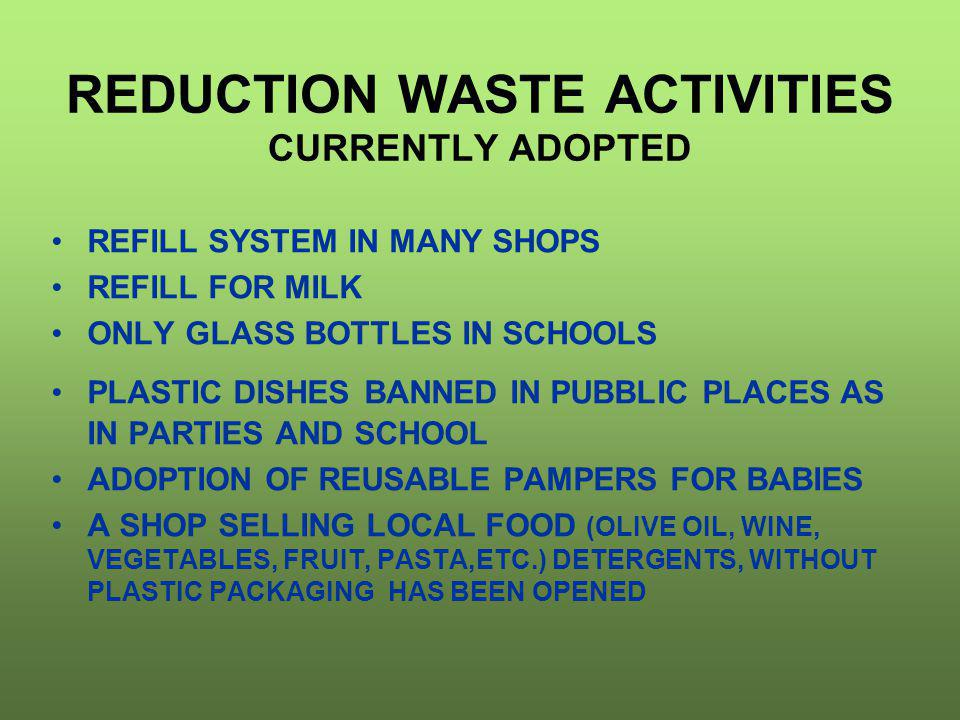 REDUCTION WASTE ACTIVITIES CURRENTLY ADOPTED REFILL SYSTEM IN MANY SHOPS REFILL FOR MILK ONLY GLASS BOTTLES IN SCHOOLS PLASTIC DISHES BANNED IN PUBBLI