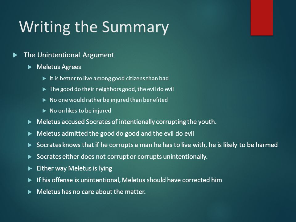 Writing the Summary  The Unintentional Argument  Meletus Agrees  It is better to live among good citizens than bad  The good do their neighbors go