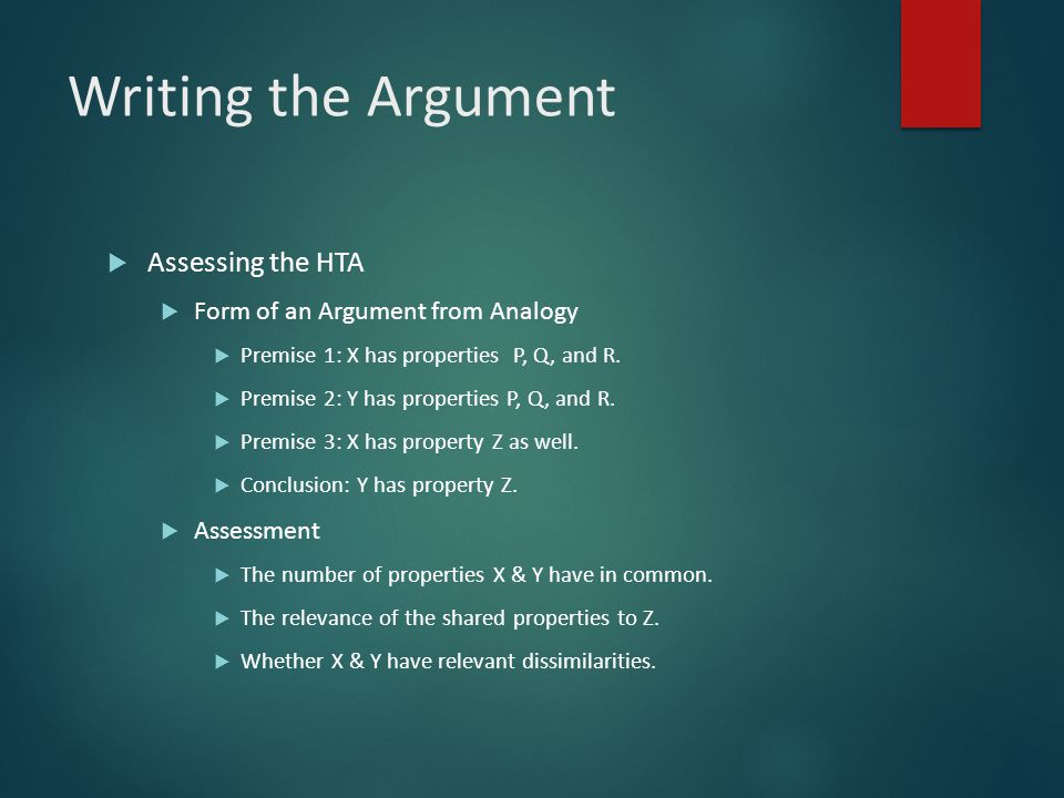 Writing the Argument  Assessing the HTA  Form of an Argument from Analogy  Premise 1: X has properties P, Q, and R.  Premise 2: Y has properties P