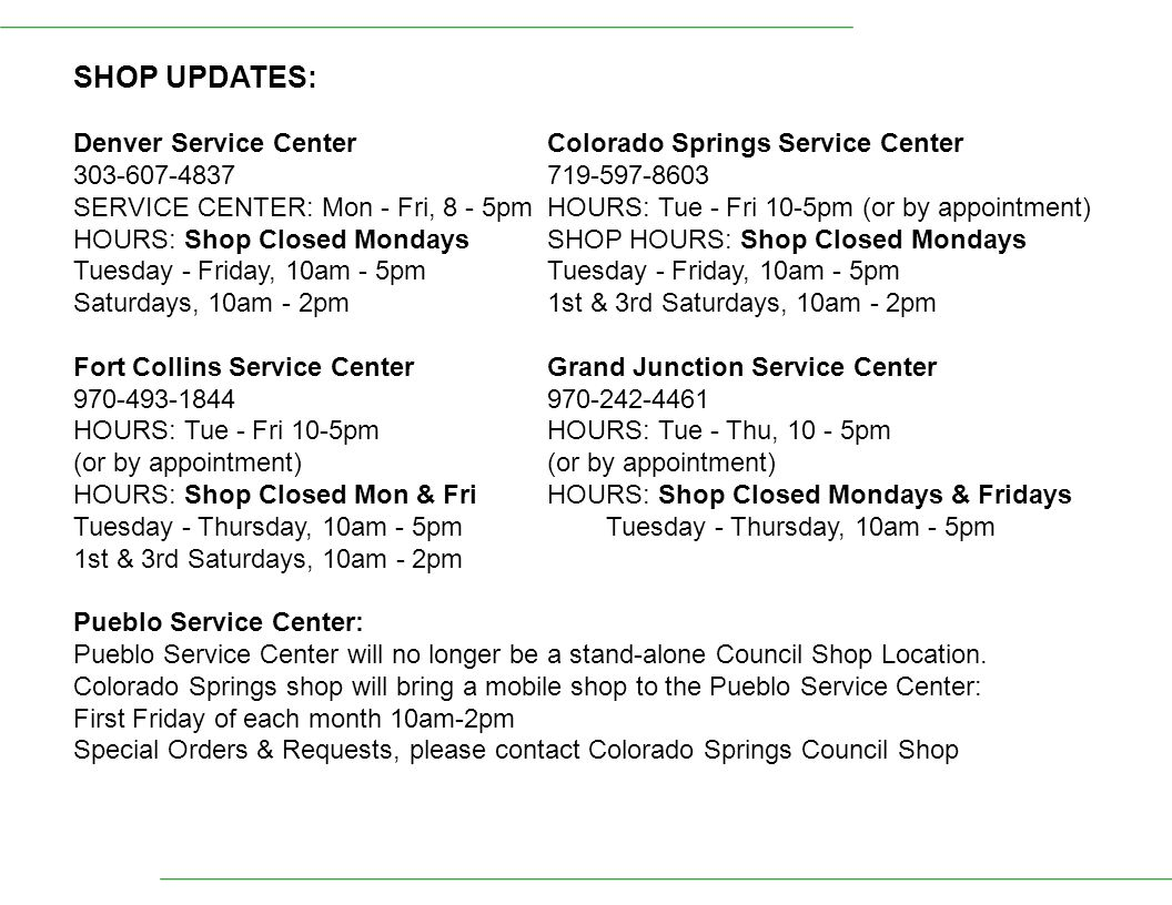 SHOP UPDATES: Denver Service Center Colorado Springs Service Center 303-607-4837719-597-8603 SERVICE CENTER: Mon - Fri, 8 - 5pmHOURS: Tue - Fri 10-5pm (or by appointment) HOURS: Shop Closed MondaysSHOP HOURS: Shop Closed MondaysTuesday - Friday, 10am - 5pm Saturdays, 10am - 2pm1st & 3rd Saturdays, 10am - 2pm Fort Collins Service CenterGrand Junction Service Center 970-493-1844970-242-4461 HOURS: Tue - Fri 10-5pm HOURS: Tue - Thu, 10 - 5pm (or by appointment)(or by appointment) HOURS: Shop Closed Mon & FriHOURS: Shop Closed Mondays & FridaysTuesday - Thursday, 10am - 5pm 1st & 3rd Saturdays, 10am - 2pm Pueblo Service Center: Pueblo Service Center will no longer be a stand-alone Council Shop Location.