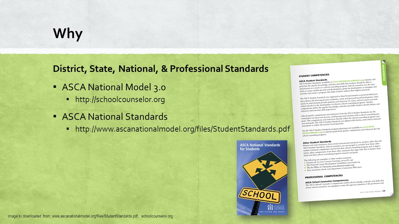 Why District, State, National, & Professional Standards ▪ ASCA National Model 3.0 ▪ http://schoolcounselor.org ▪ ASCA National Standards ▪ http://www.