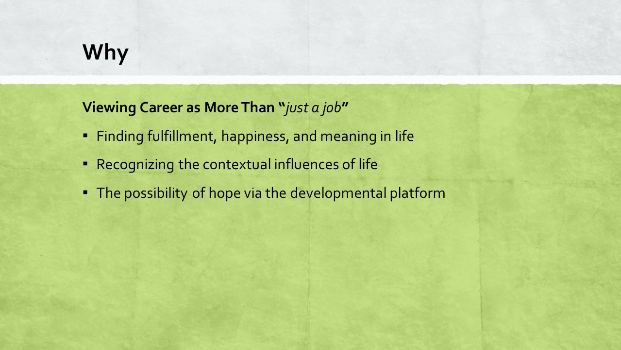 "Why Viewing Career as More Than ""just a job"" ▪ Finding fulfillment, happiness, and meaning in life ▪ Recognizing the contextual influences of life ▪ T"