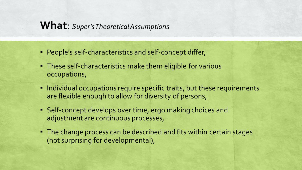 What: Super's Theoretical Assumptions ▪ People's self-characteristics and self-concept differ, ▪ These self-characteristics make them eligible for var