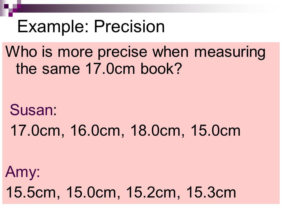 Example: Precision Who is more precise when measuring the same 17.0cm book? Susan: 17.0cm, 16.0cm, 18.0cm, 15.0cm Amy: 15.5cm, 15.0cm, 15.2cm, 15.3cm