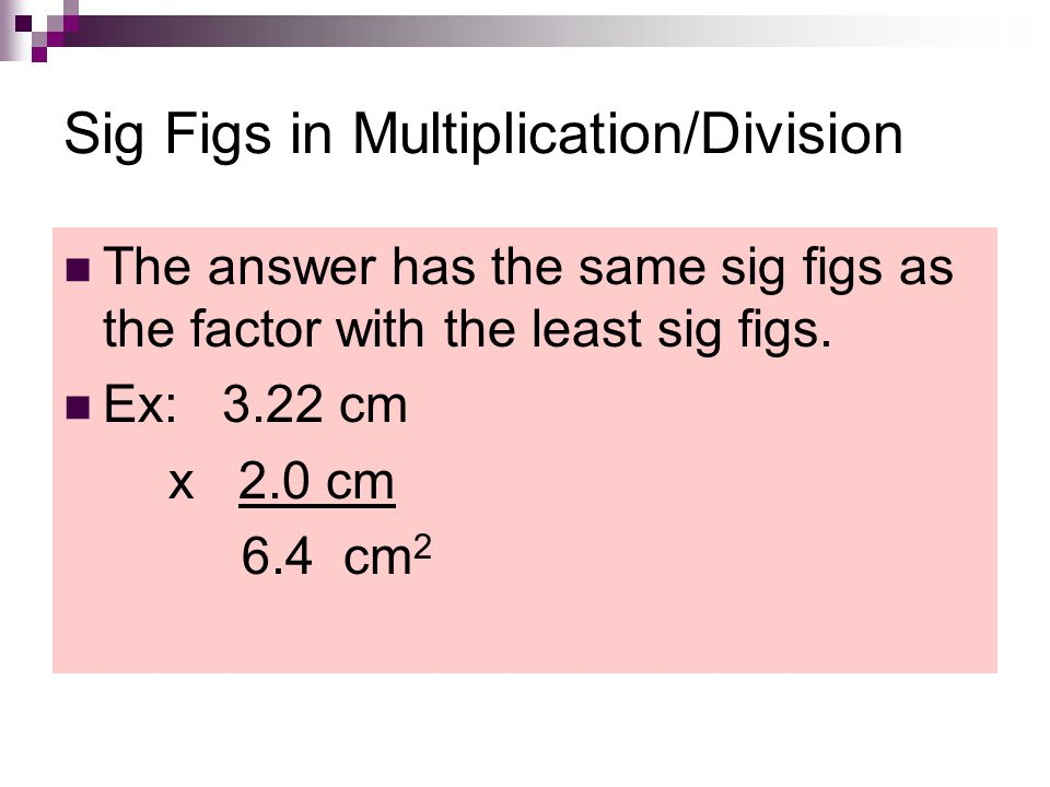 Sig Figs in Multiplication/Division The answer has the same sig figs as the factor with the least sig figs. Ex: 3.22 cm x 2.0 cm 6.4 cm 2