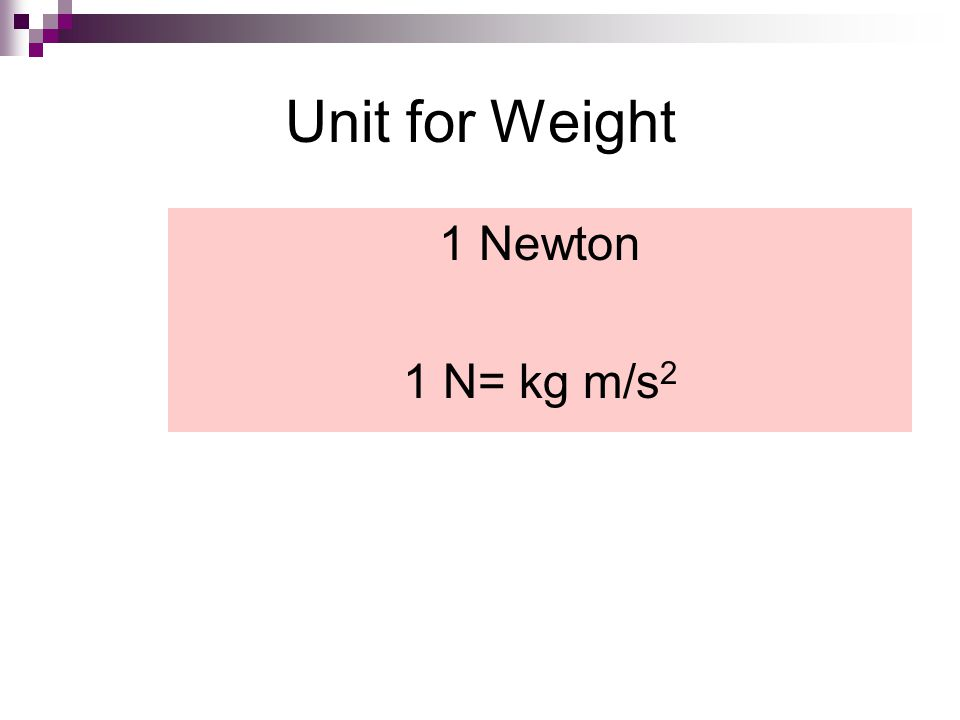Unit for Weight 1 Newton 1 N= kg m/s 2