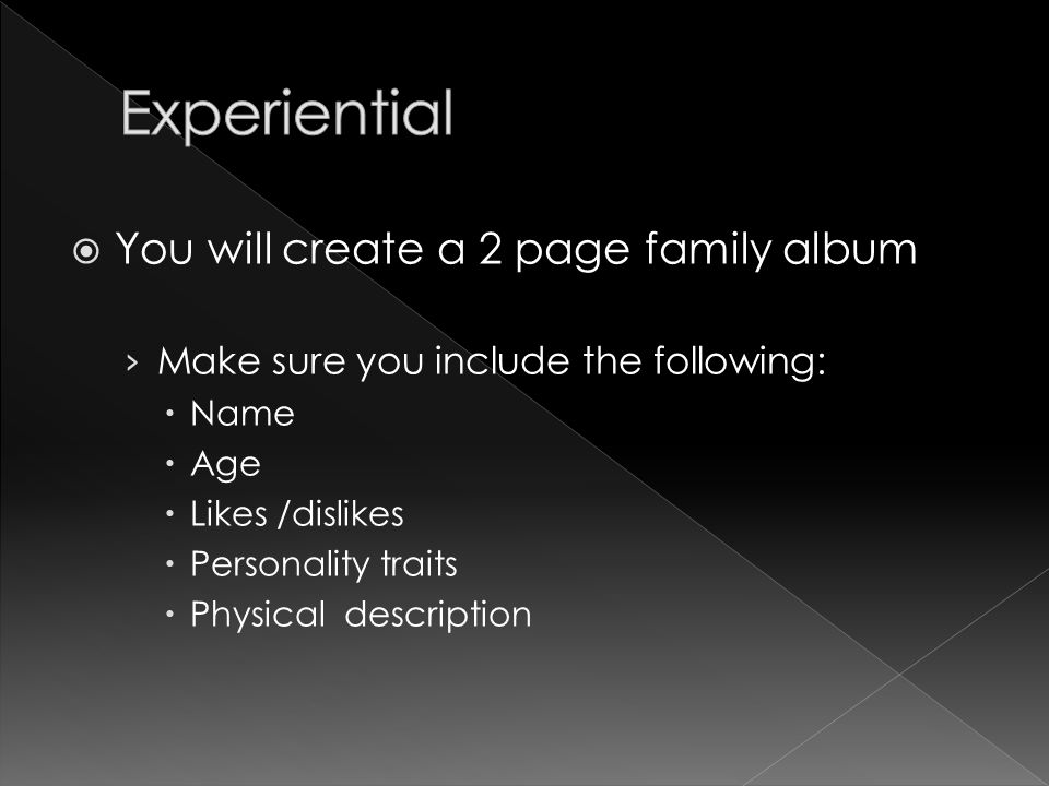  You will create a 2 page family album › Make sure you include the following:  Name  Age  Likes /dislikes  Personality traits  Physical description