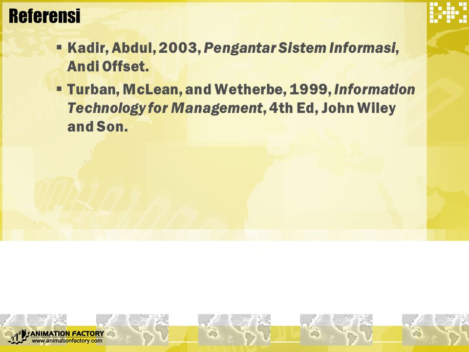 Referensi  Kadir, Abdul, 2003, Pengantar Sistem Informasi, Andi Offset.  Turban, McLean, and Wetherbe, 1999, Information Technology for Management,