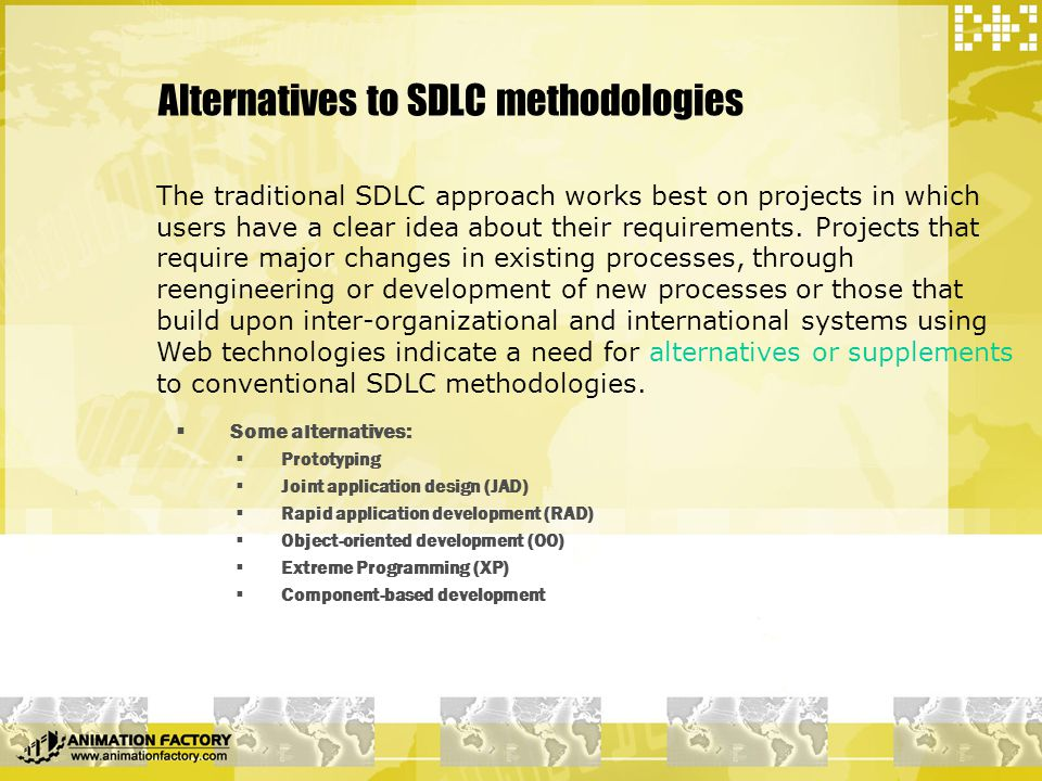 Alternatives to SDLC methodologies  Some alternatives:  Prototyping  Joint application design (JAD)  Rapid application development (RAD)  Object-oriented development (OO)  Extreme Programming (XP)  Component-based development The traditional SDLC approach works best on projects in which users have a clear idea about their requirements.