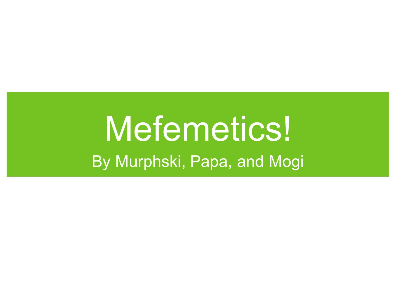 Mefemetics! By Murphski, Papa, and Mogi