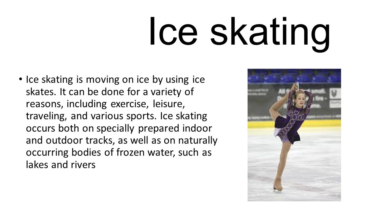 Ice skating Ice skating is moving on ice by using ice skates. It can be done for a variety of reasons, including exercise, leisure, traveling, and var