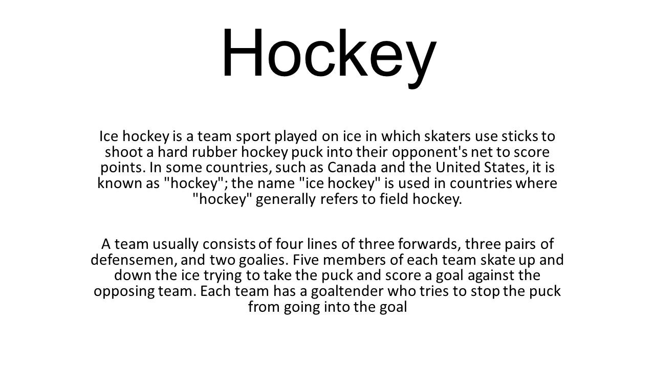 Hockey Ice hockey is a team sport played on ice in which skaters use sticks to shoot a hard rubber hockey puck into their opponent's net to score poin