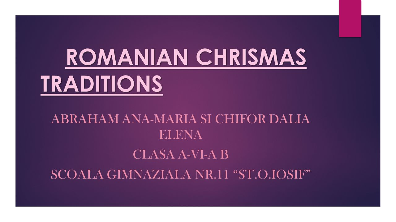 """ROMANIAN CHRISMAS TRADITIONS ABRAHAM ANA-MARIA SI CHIFOR DALIA ELENA CLASA A-VI-A B SCOALA GIMNAZIALA NR.11 """"ST.O.IOSIF"""""""