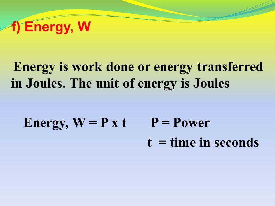 Example 1 An amount of energy equal to 100 J is used in 5 s. What is the power in watts? P = Energy = W = 100 J = 20W Time t 5s
