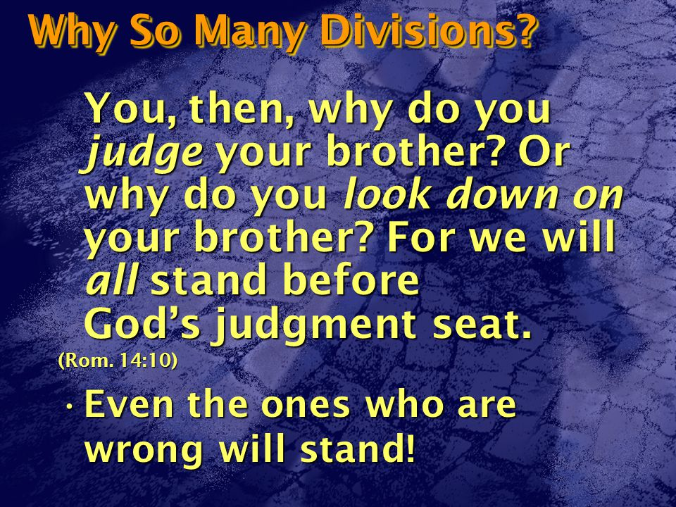 Why So Many Divisions. You, then, why do you judge your brother.