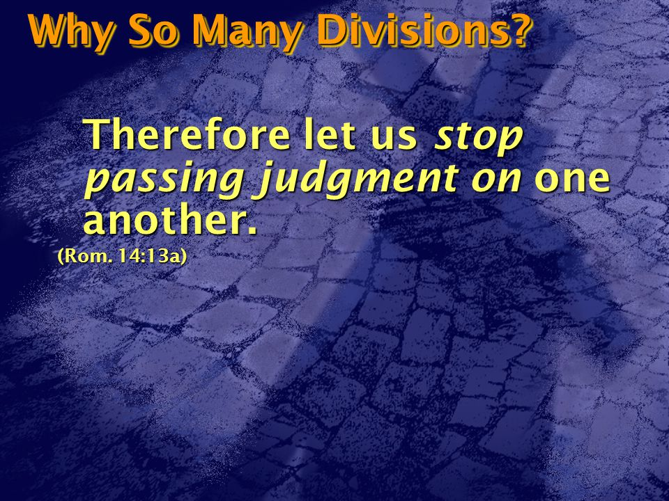 Why So Many Divisions Therefore let us stop passing judgment on one another. (Rom. 14:13a)