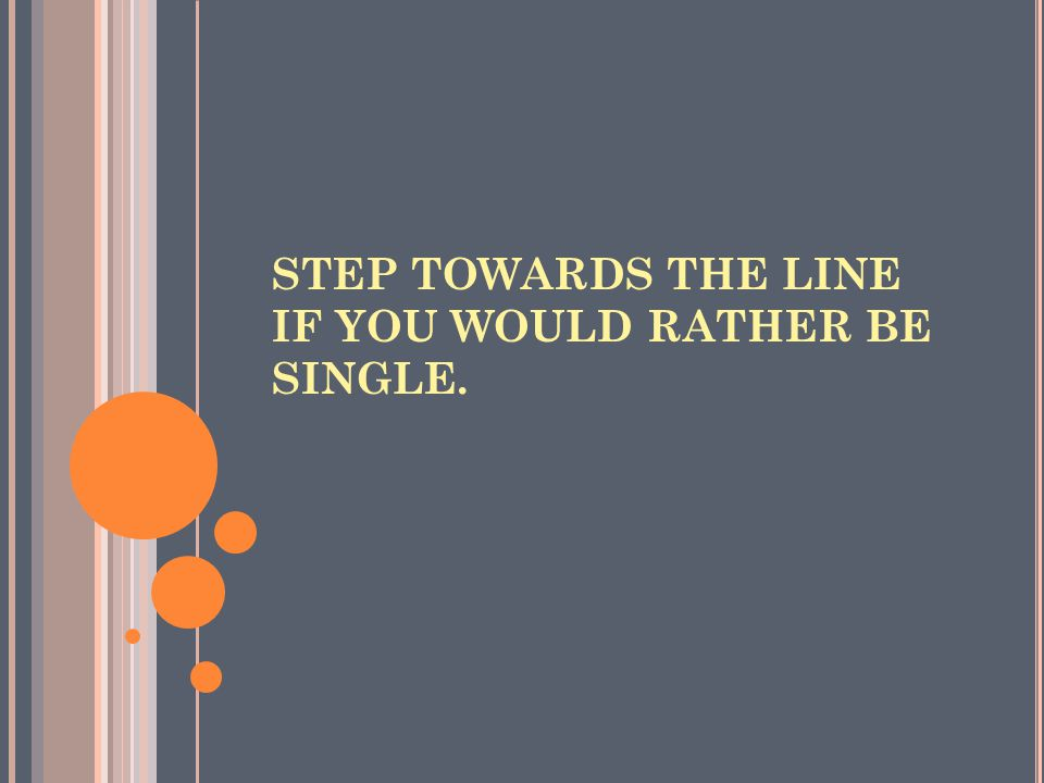 STEP TOWARDS THE LINE IF YOU THINK VALENTINE'S DAY IS FOR THE MARRIED/COUPLES.