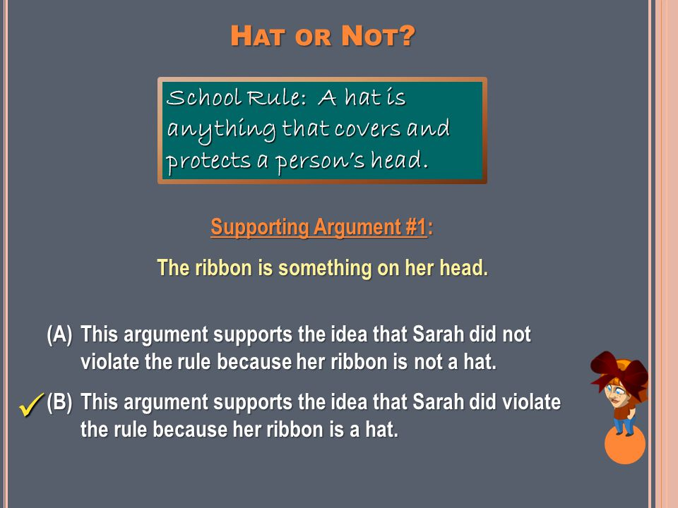 Next, let's look at some supporting arguments. You will decide which main argument each supporting argument supports. Ready? HAT OR NOT?
