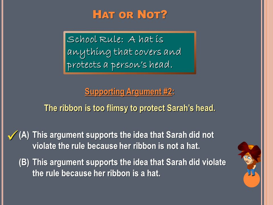 Supporting Argument #1: The ribbon is something on her head. School Rule: A hat is anything that covers and protects a person's head. (A)This argument