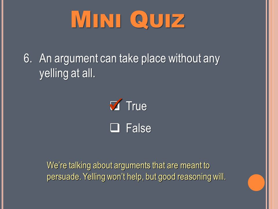 M INI Q UIZ  True  False 5.An argument is a statement that someone claims is or should be true.