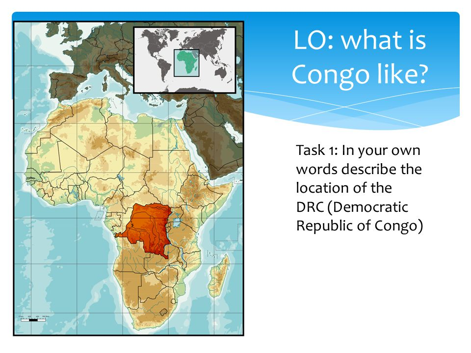 Task 1: In your own words describe the location of the DRC (Democratic Republic of Congo) LO: what is Congo like