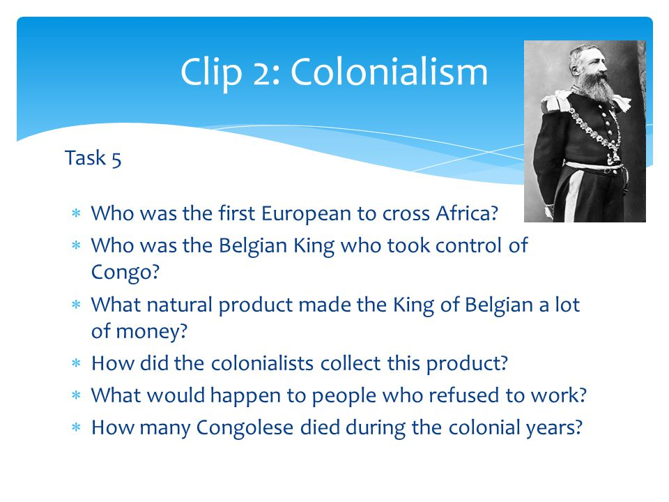  Who was the first European to cross Africa.  Who was the Belgian King who took control of Congo.