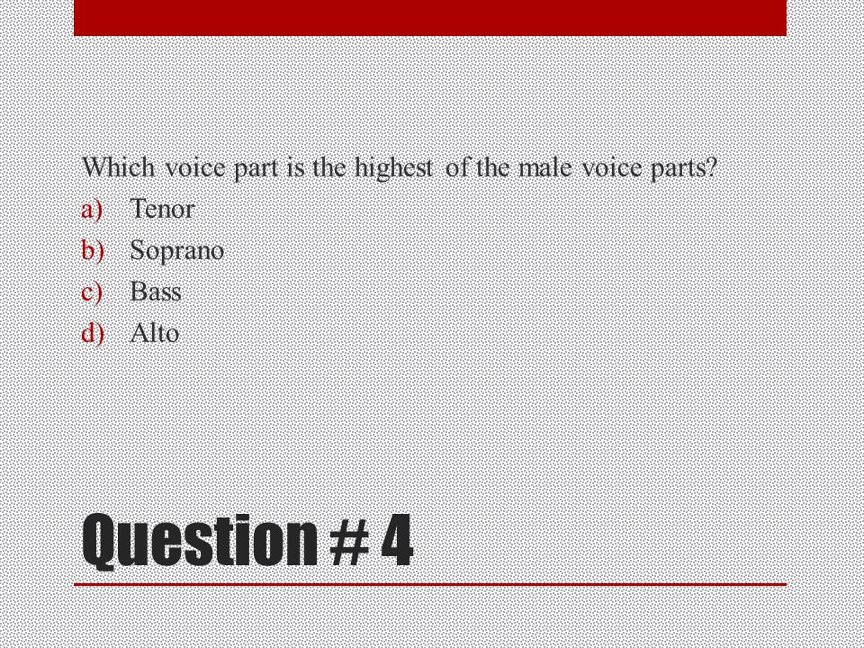 Question #3 What voice part is the most flexible in a chorus a)Tenor b)Bass c)Soprano d)Alto