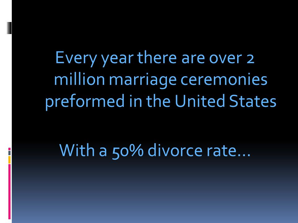 Every year there are over 2 million marriage ceremonies preformed in the United States With a 50% divorce rate…