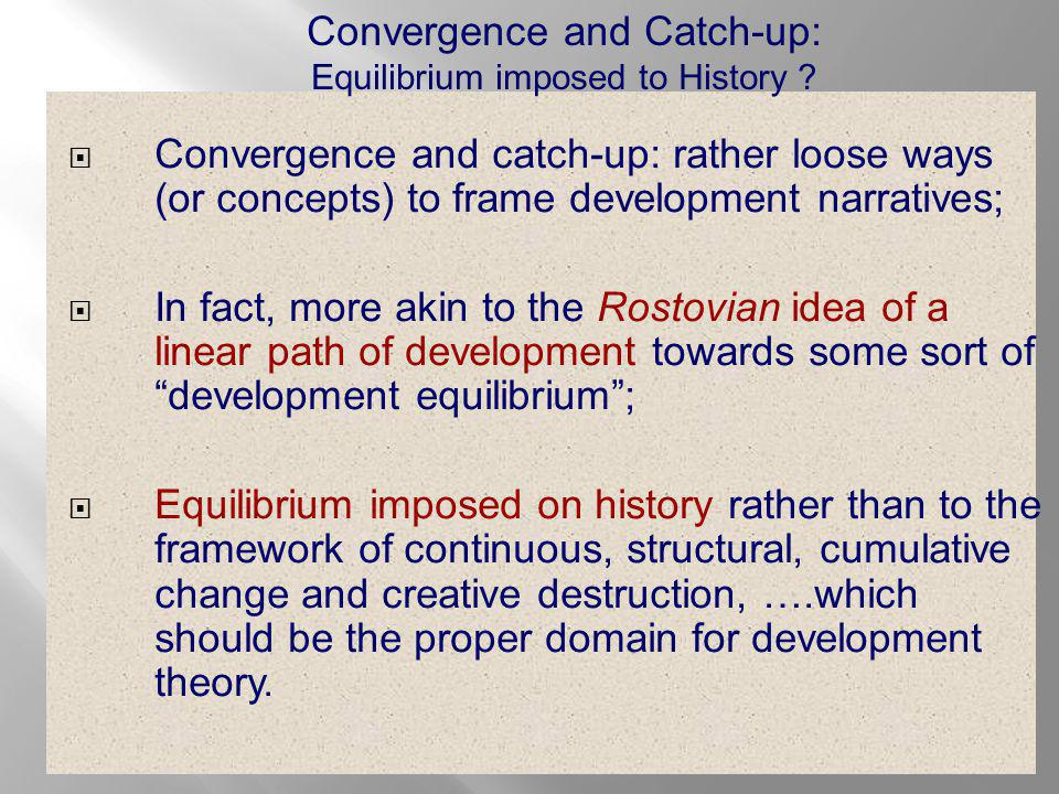  Convergence and catch-up: rather loose ways (or concepts) to frame development narratives;  In fact, more akin to the Rostovian idea of a linear path of development towards some sort of development equilibrium ;  Equilibrium imposed on history rather than to the framework of continuous, structural, cumulative change and creative destruction, ….which should be the proper domain for development theory.