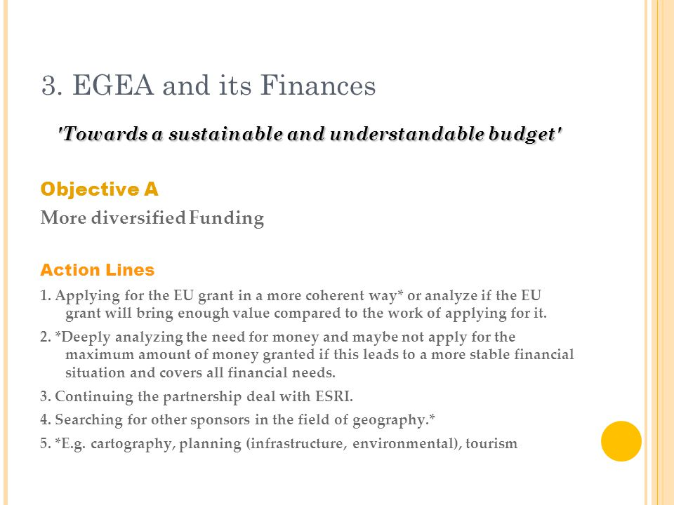 3. EGEA and its Finances 'Towards a sustainable and understandable budget' Objective A More diversified Funding Action Lines 1. Applying for the EU gr