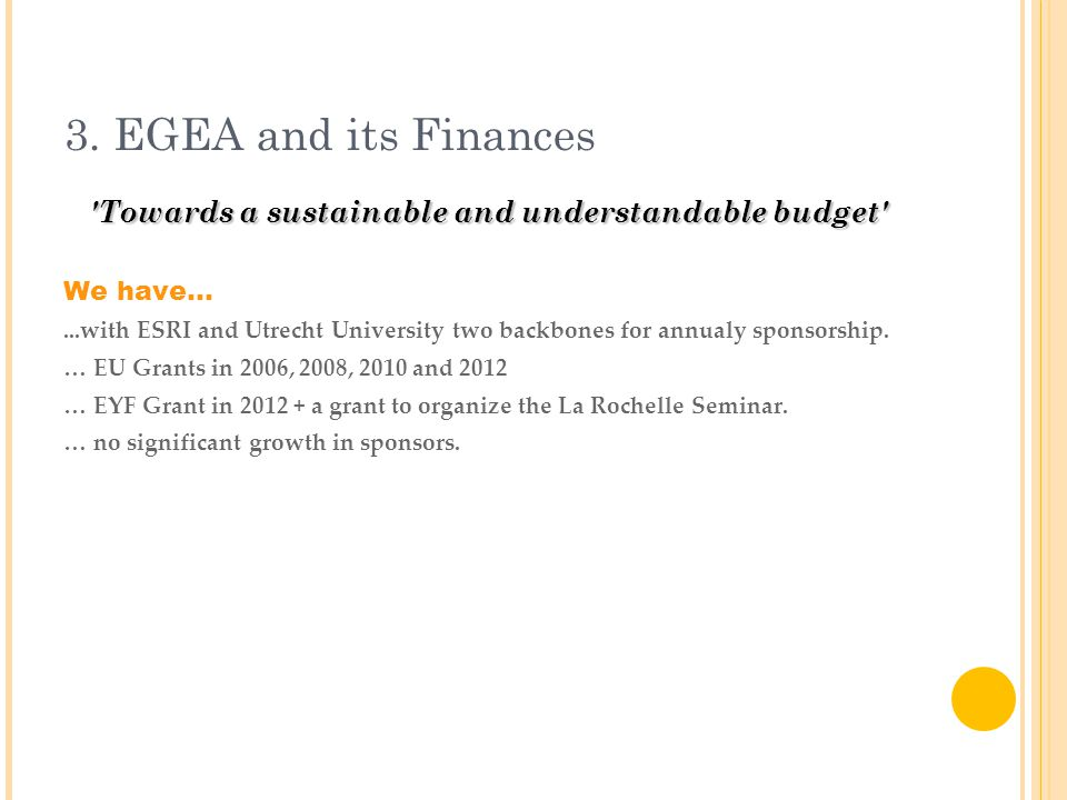 3. EGEA and its Finances 'Towards a sustainable and understandable budget' We have......with ESRI and Utrecht University two backbones for annualy spo