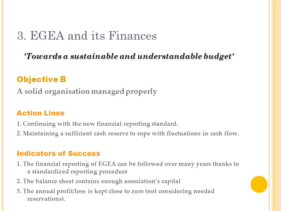 3. EGEA and its Finances 'Towards a sustainable and understandable budget' Objective B A solid organisation managed properly Action Lines 1. Continuin