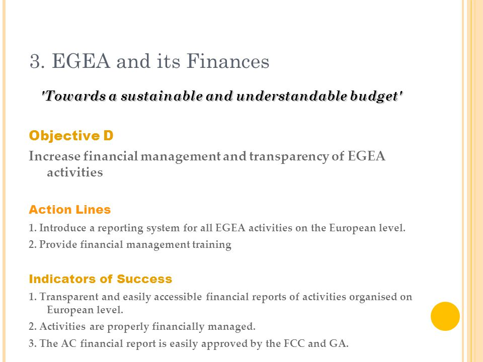 3. EGEA and its Finances 'Towards a sustainable and understandable budget' Objective D Increase financial management and transparency of EGEA activiti