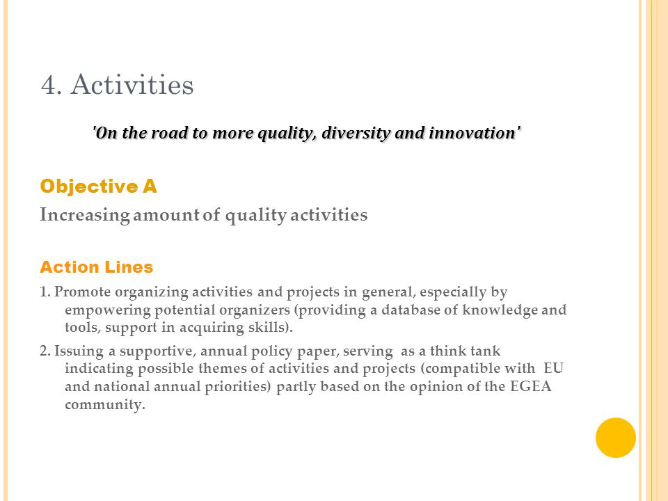 4. Activities 'On the road to more quality, diversity and innovation' Objective A Increasing amount of quality activities Action Lines 1. Promote orga