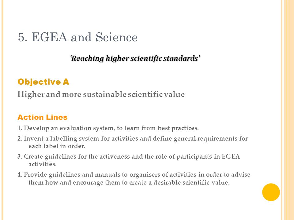 5. EGEA and Science 'Reaching higher scientific standards' Objective A Higher and more sustainable scientific value Action Lines 1. Develop an evaluat