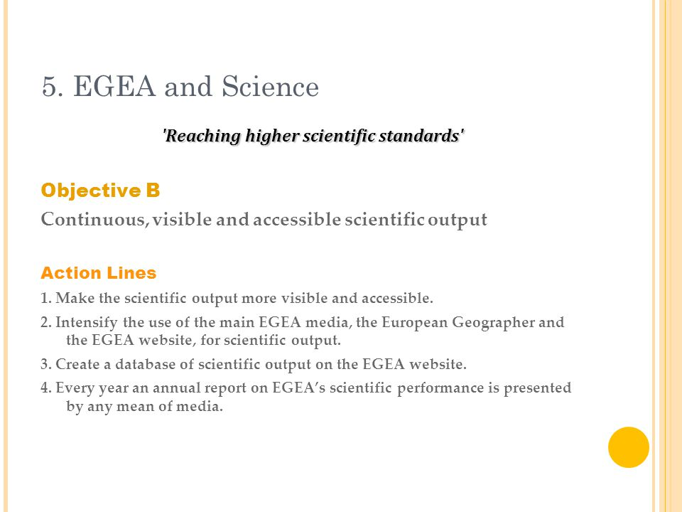 5. EGEA and Science 'Reaching higher scientific standards' Objective B Continuous, visible and accessible scientific output Action Lines 1. Make the s